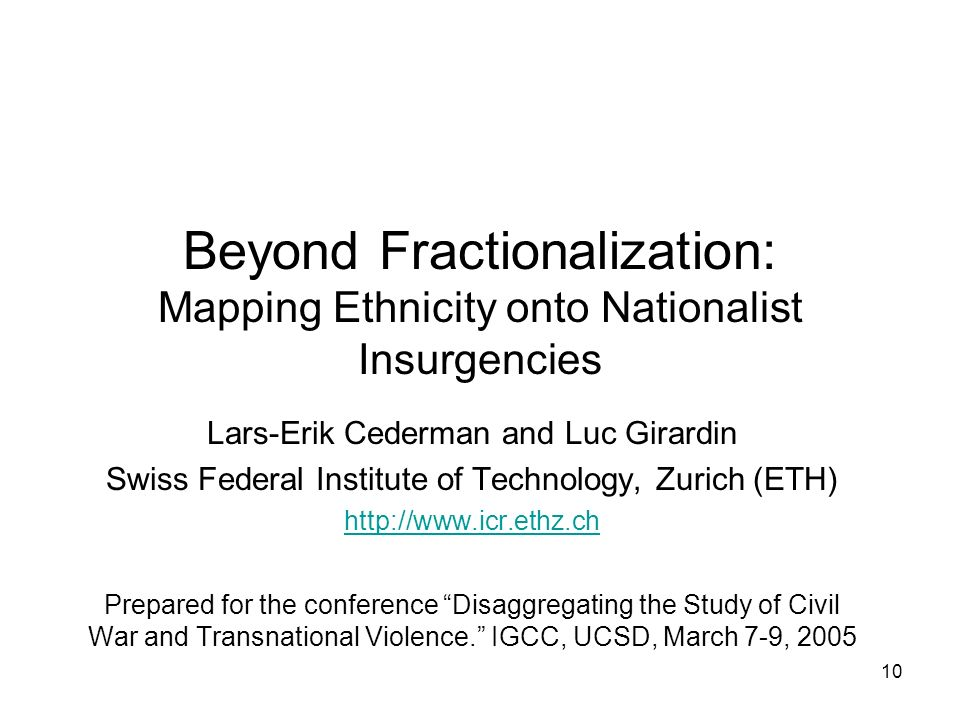 10 Lars-Erik Cederman and Luc Girardin Swiss Federal Institute of Technology, Zurich (ETH) http://www.icr.ethz.ch Prepared for the conference Disaggregating the Study of Civil War and Transnational Violence.