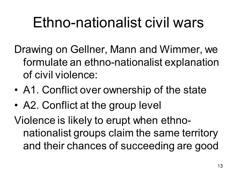 13 Ethno-nationalist civil wars Drawing on Gellner, Mann and Wimmer, we formulate an ethno-nationalist explanation of civil violence: A1.