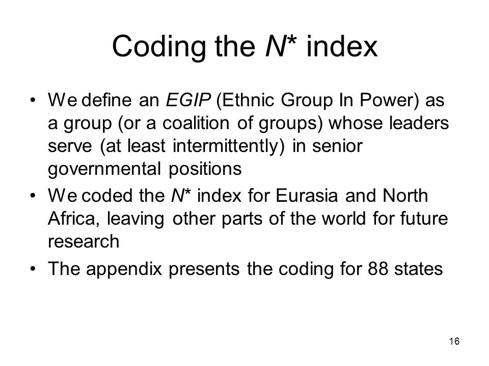 16 Coding the N* index We define an EGIP (Ethnic Group In Power) as a group (or a coalition of groups) whose leaders serve (at least intermittently) in senior governmental positions We coded the N* index for Eurasia and North Africa, leaving other parts of the world for future research The appendix presents the coding for 88 states