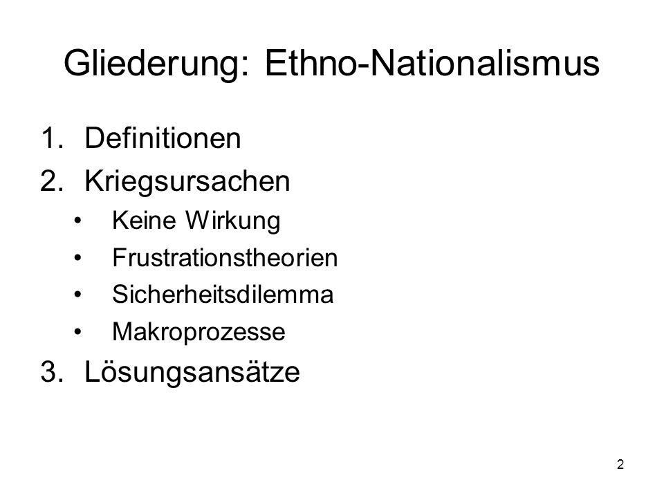 2 Gliederung: Ethno-Nationalismus 1.Definitionen 2.Kriegsursachen Keine Wirkung Frustrationstheorien Sicherheitsdilemma Makroprozesse 3.Lösungsansätze