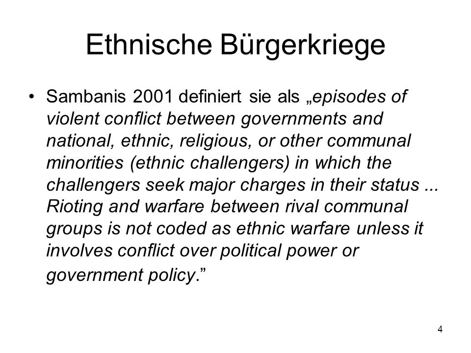 4 Ethnische Bürgerkriege Sambanis 2001 definiert sie als episodes of violent conflict between governments and national, ethnic, religious, or other communal minorities (ethnic challengers) in which the challengers seek major charges in their status...