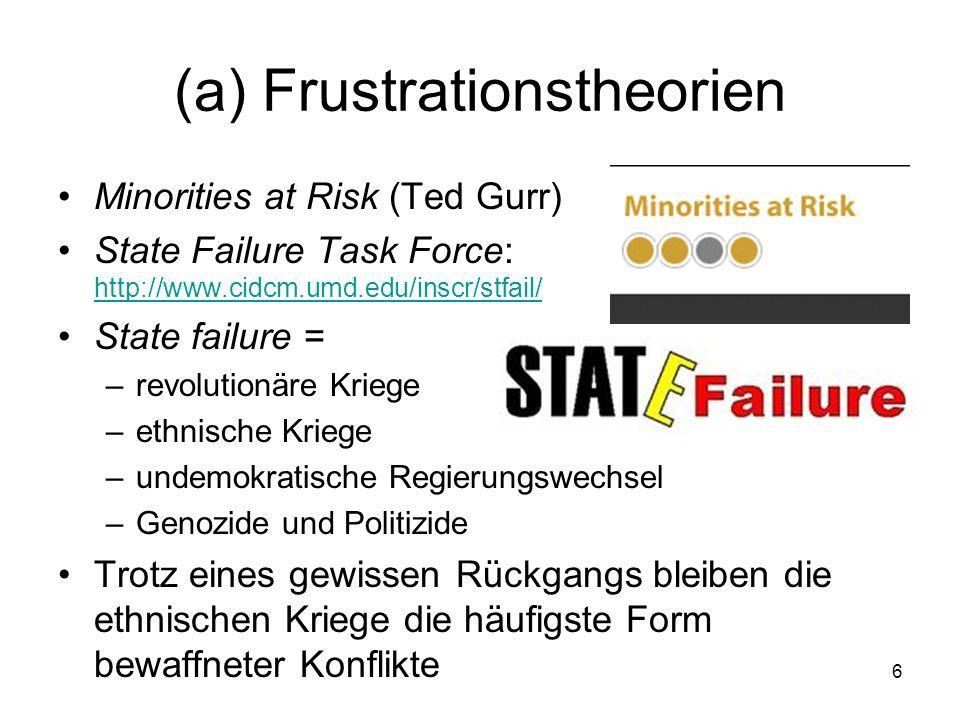 6 (a) Frustrationstheorien Minorities at Risk (Ted Gurr) State Failure Task Force: http://www.cidcm.umd.edu/inscr/stfail/ http://www.cidcm.umd.edu/inscr/stfail/ State failure = –revolutionäre Kriege –ethnische Kriege –undemokratische Regierungswechsel –Genozide und Politizide Trotz eines gewissen Rückgangs bleiben die ethnischen Kriege die häufigste Form bewaffneter Konflikte