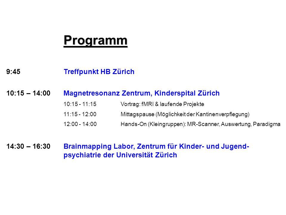 Programm 9:45Treffpunkt HB Zürich 10:15 – 14:00 Magnetresonanz Zentrum, Kinderspital Zürich 10:15 - 11:15Vortrag: fMRI & laufende Projekte 11:15 - 12: