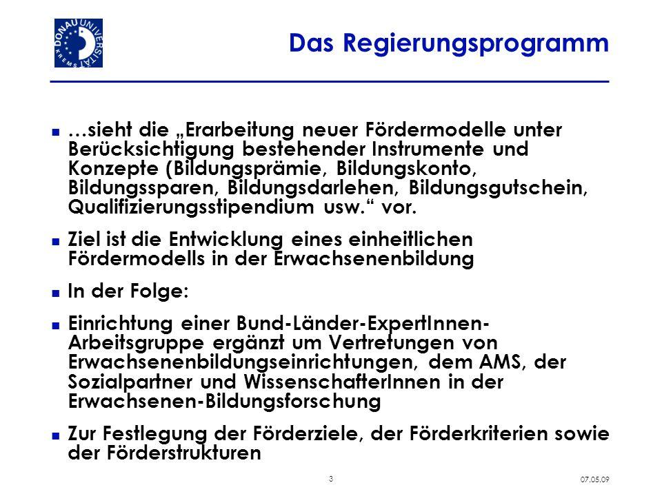 3 07.05.09 Das Regierungsprogramm …sieht die Erarbeitung neuer Fördermodelle unter Berücksichtigung bestehender Instrumente und Konzepte (Bildungsprämie, Bildungskonto, Bildungssparen, Bildungsdarlehen, Bildungsgutschein, Qualifizierungsstipendium usw.