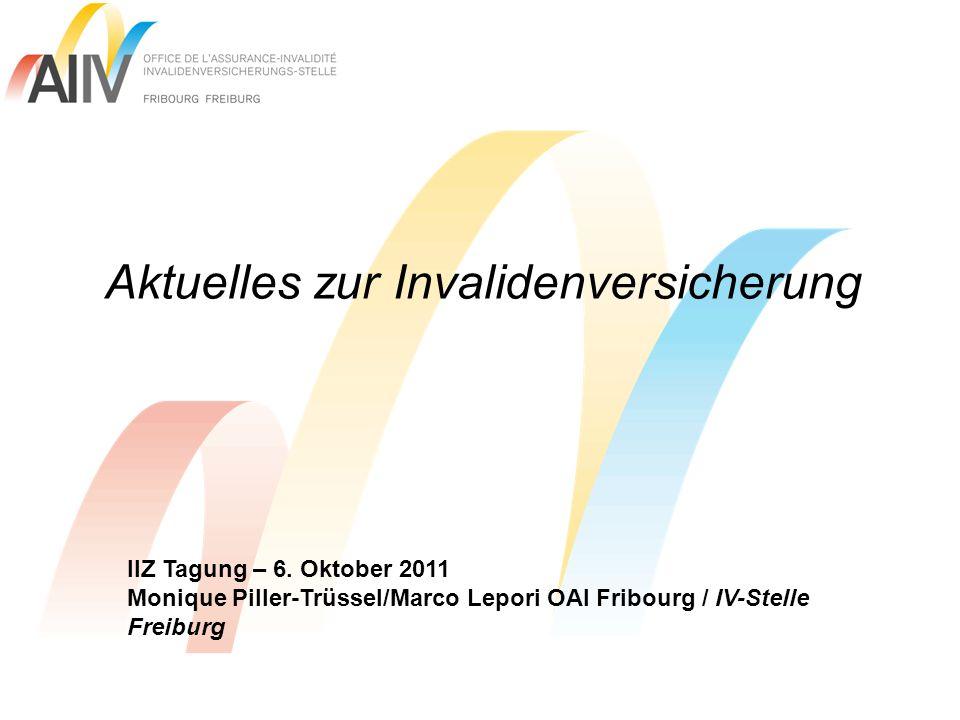 Aktuelles zur Invalidenversicherung IIZ Tagung – 6. Oktober 2011 Monique Piller-Trüssel/Marco Lepori OAI Fribourg / IV-Stelle Freiburg