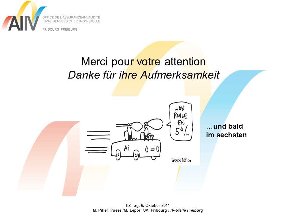 IIZ Tag, 6. Oktober 2011 M. Piller Trüssel/M. Lepori OAI Fribourg / IV-Stelle Freiburg Merci pour votre attention Danke für ihre Aufmerksamkeit …und b
