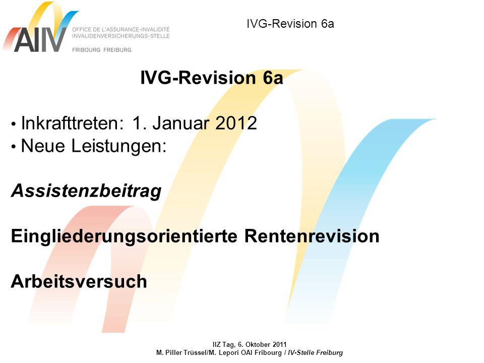 IVG-Revision 6a IIZ Tag, 6. Oktober 2011 M. Piller Trüssel/M. Lepori OAI Fribourg / IV-Stelle Freiburg IVG-Revision 6a Inkrafttreten: 1. Januar 2012 N