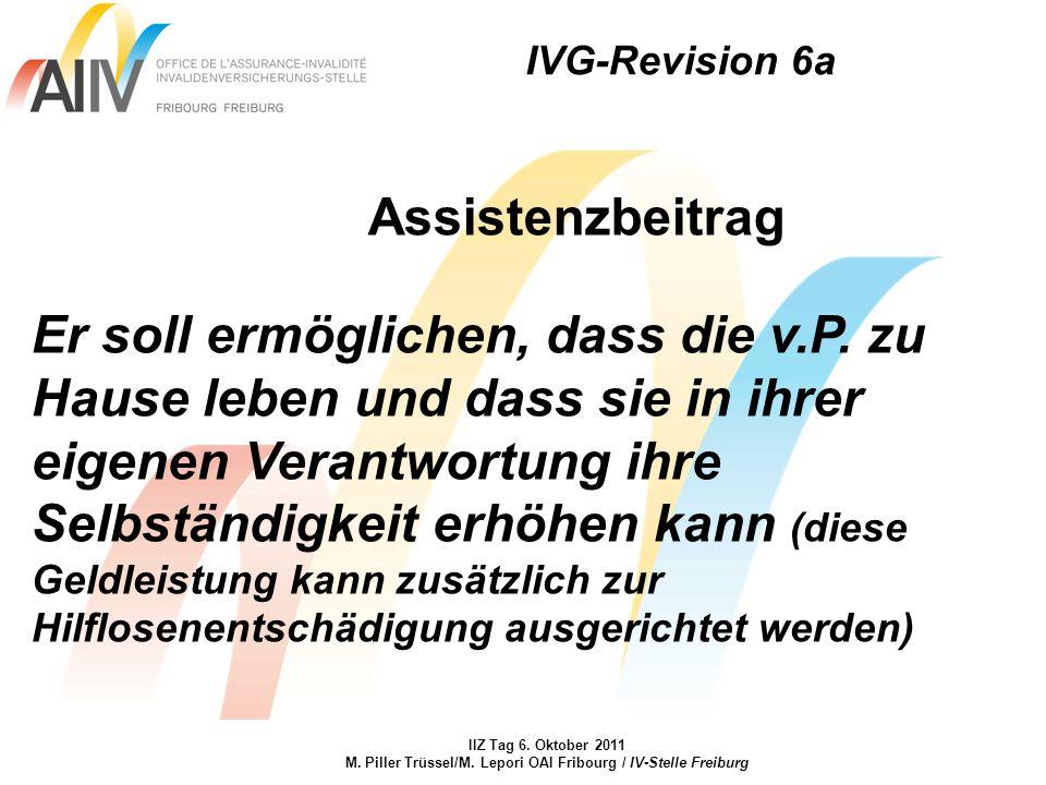 IVG-Revision 6a IIZ Tag 6. Oktober 2011 M. Piller Trüssel/M. Lepori OAI Fribourg / IV-Stelle Freiburg Assistenzbeitrag Er soll ermöglichen, dass die v