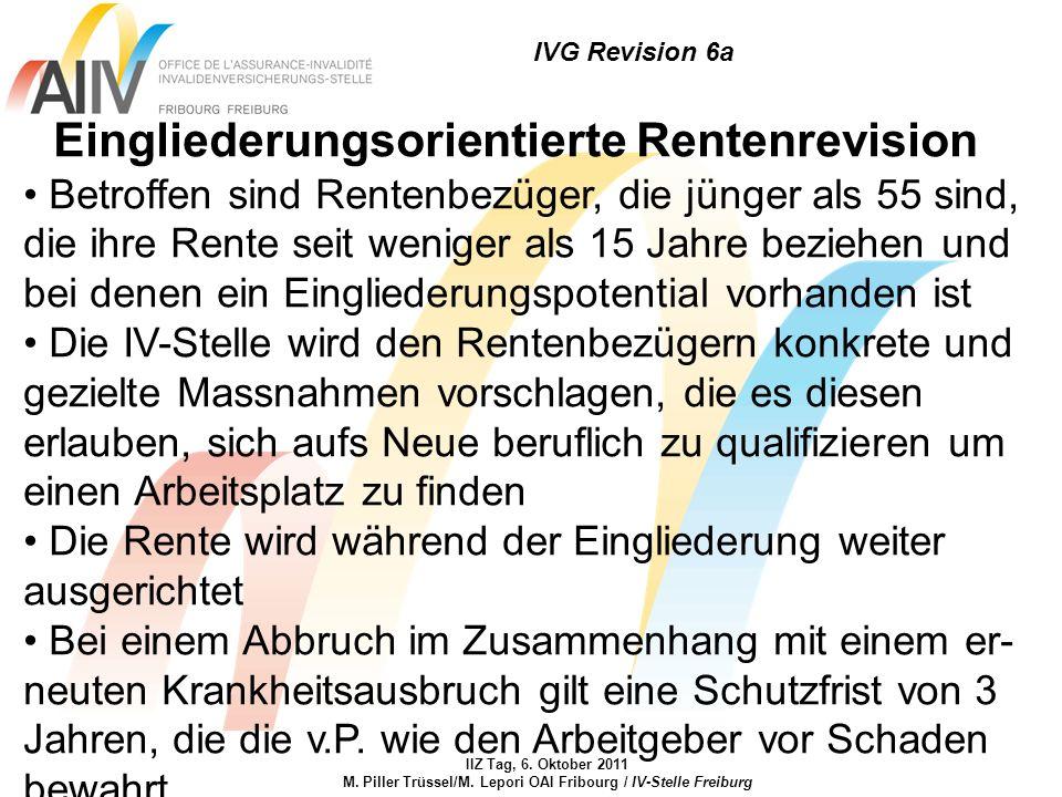 IVG Revision 6a IIZ Tag, 6. Oktober 2011 M. Piller Trüssel/M. Lepori OAI Fribourg / IV-Stelle Freiburg Eingliederungsorientierte Rentenrevision Betrof