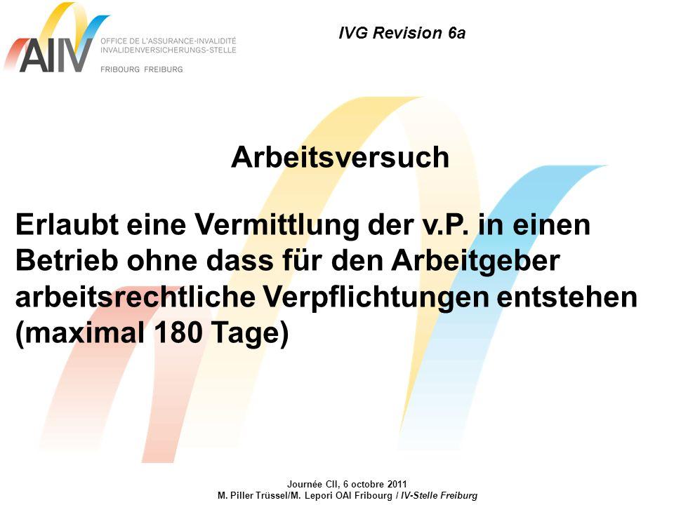 IVG Revision 6a Journée CII, 6 octobre 2011 M. Piller Trüssel/M. Lepori OAI Fribourg / IV-Stelle Freiburg Arbeitsversuch Erlaubt eine Vermittlung der