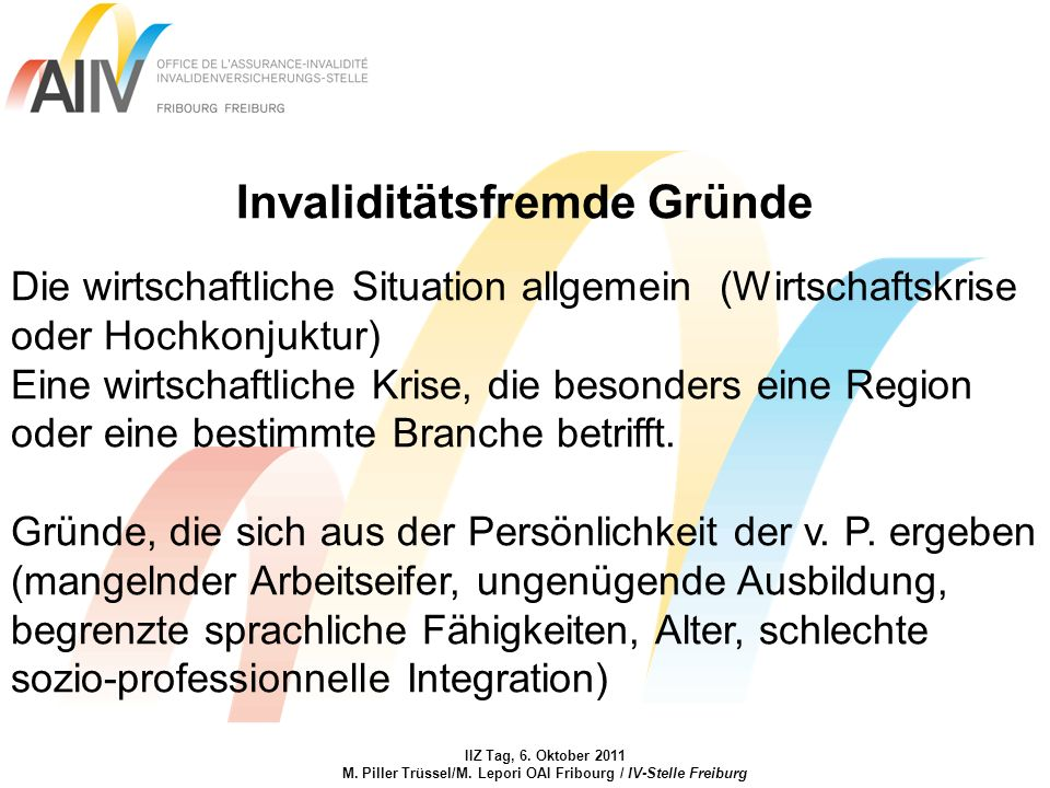 IIZ Tag, 6. Oktober 2011 M. Piller Trüssel/M. Lepori OAI Fribourg / IV-Stelle Freiburg Invaliditätsfremde Gründe Die wirtschaftliche Situation allgeme