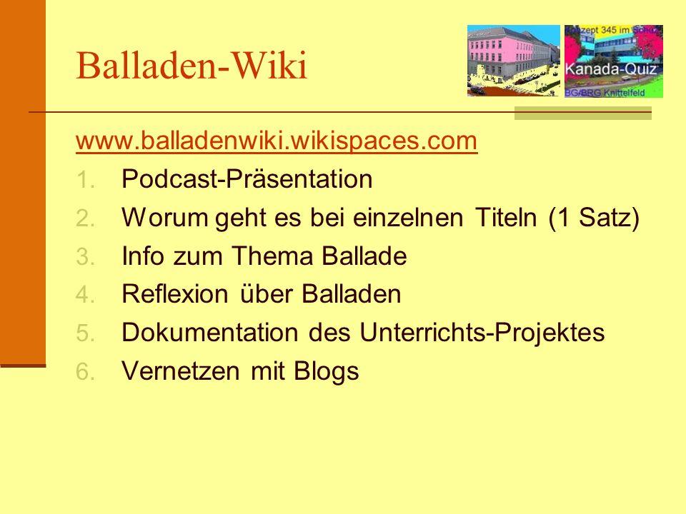 Balladen-Wiki www.balladenwiki.wikispaces.com 1. Podcast-Präsentation 2. Worum geht es bei einzelnen Titeln (1 Satz) 3. Info zum Thema Ballade 4. Refl
