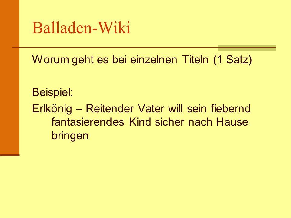 Balladen-Wiki Worum geht es bei einzelnen Titeln (1 Satz) Beispiel: Erlkönig – Reitender Vater will sein fiebernd fantasierendes Kind sicher nach Haus