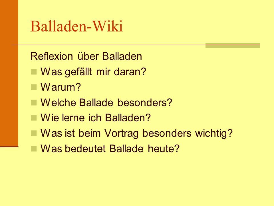 Balladen-Wiki Reflexion über Balladen Was gefällt mir daran? Warum? Welche Ballade besonders? Wie lerne ich Balladen? Was ist beim Vortrag besonders w