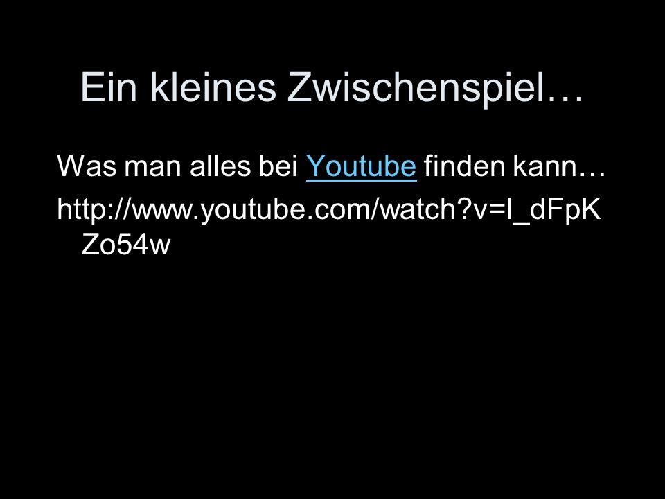 Ein kleines Zwischenspiel… Was man alles bei Youtube finden kann…Youtube http://www.youtube.com/watch v=l_dFpK Zo54w