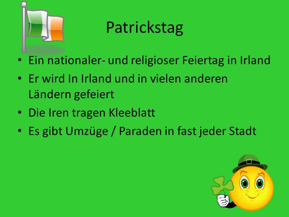 Patrickstag Ein nationaler- und religioser Feiertag in Irland Er wird In Irland und in vielen anderen Ländern gefeiert Die Iren tragen Kleeblatt Es gibt Umzüge / Paraden in fast jeder Stadt