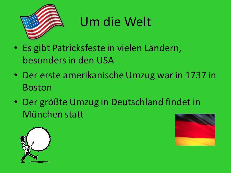 Um die Welt Es gibt Patricksfeste in vielen Ländern, besonders in den USA Der erste amerikanische Umzug war in 1737 in Boston Der grö ß te Umzug in Deutschland findet in München statt