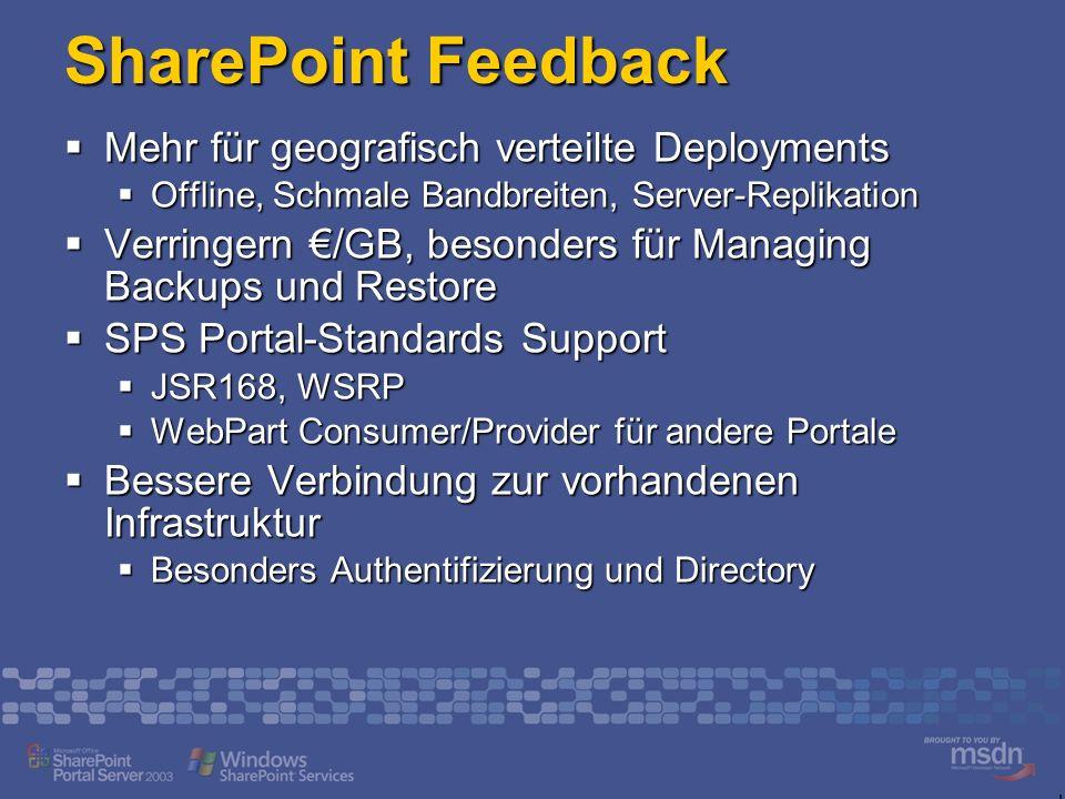 SharePoint Feedback Mehr für geografisch verteilte Deployments Mehr für geografisch verteilte Deployments Offline, Schmale Bandbreiten, Server-Replikation Offline, Schmale Bandbreiten, Server-Replikation Verringern /GB, besonders für Managing Backups und Restore Verringern /GB, besonders für Managing Backups und Restore SPS Portal-Standards Support SPS Portal-Standards Support JSR168, WSRP JSR168, WSRP WebPart Consumer/Provider für andere Portale WebPart Consumer/Provider für andere Portale Bessere Verbindung zur vorhandenen Infrastruktur Bessere Verbindung zur vorhandenen Infrastruktur Besonders Authentifizierung und Directory Besonders Authentifizierung und Directory