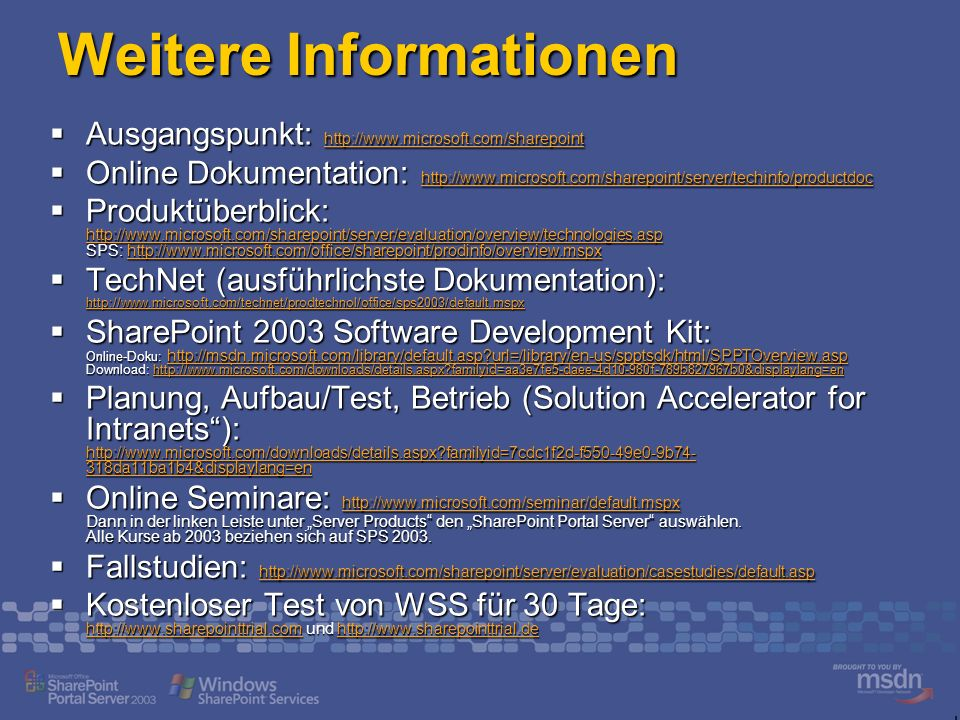 Weitere Informationen Ausgangspunkt: http://www.microsoft.com/sharepoint Ausgangspunkt: http://www.microsoft.com/sharepoint http://www.microsoft.com/sharepoint Online Dokumentation: http://www.microsoft.com/sharepoint/server/techinfo/productdoc Online Dokumentation: http://www.microsoft.com/sharepoint/server/techinfo/productdoc http://www.microsoft.com/sharepoint/server/techinfo/productdoc Produktüberblick: http://www.microsoft.com/sharepoint/server/evaluation/overview/technologies.asp SPS: http://www.microsoft.com/office/sharepoint/prodinfo/overview.mspx Produktüberblick: http://www.microsoft.com/sharepoint/server/evaluation/overview/technologies.asp SPS: http://www.microsoft.com/office/sharepoint/prodinfo/overview.mspx http://www.microsoft.com/sharepoint/server/evaluation/overview/technologies.asphttp://www.microsoft.com/office/sharepoint/prodinfo/overview.mspx http://www.microsoft.com/sharepoint/server/evaluation/overview/technologies.asphttp://www.microsoft.com/office/sharepoint/prodinfo/overview.mspx TechNet (ausführlichste Dokumentation): http://www.microsoft.com/technet/prodtechnol/office/sps2003/default.mspx TechNet (ausführlichste Dokumentation): http://www.microsoft.com/technet/prodtechnol/office/sps2003/default.mspx http://www.microsoft.com/technet/prodtechnol/office/sps2003/default.mspx SharePoint 2003 Software Development Kit: Online-Doku: http://msdn.microsoft.com/library/default.asp?url=/library/en-us/spptsdk/html/SPPTOverview.asp Download: http://www.microsoft.com/downloads/details.aspx?familyid=aa3e7fe5-daee-4d10-980f-789b827967b0&displaylang=en SharePoint 2003 Software Development Kit: Online-Doku: http://msdn.microsoft.com/library/default.asp?url=/library/en-us/spptsdk/html/SPPTOverview.asp Download: http://www.microsoft.com/downloads/details.aspx?familyid=aa3e7fe5-daee-4d10-980f-789b827967b0&displaylang=en http://msdn.microsoft.com/library/default.asp?url=/library/en-us/spptsdk/html/SPPTOverview.asphttp://www.microsoft.com/downloads/details.aspx?