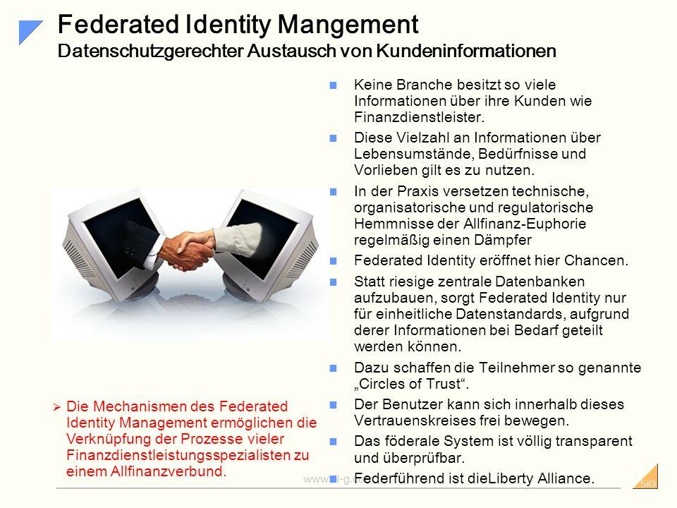 SiG www.si-g.com Forderungen an ein gutes IM-System Forderungen an ein gutes IM sind: eine offene Architektur, die sich an bestehende heterogene IT-Infrastrukturen anpasst und die Tür für künftige Anwendungen und Standards offen lässt; die Leistung und Flexibilität die nötig ist, um mit einer schnell wachsenden Anzahl von Benutzern zurecht zu kommen; Unterstützung von Single Sign-on sowie Federated Identity innerhalb des eigenen Unternehmens und darüber hinaus; ständige, garantierte Verfügbarkeit und eine selbstheilende Architektur, um höchste Performance zu gewährleisten und um finanzielle und Imageschäden zu vermeiden; starke, flexible Authentifizierungs- mechanismen, die auf unterschiedliche Vertraulichkeits- und Schutzstufen abgestimmt werden können; umfassende, gesetzeskonforme Auditing- und Reporting-Funktionen mit Monitoring und wirksamer Zugangskontrolle Die Ansprüche an ein gutes Identity Management System sind zu hoch, für eine Eigenentwicklung.