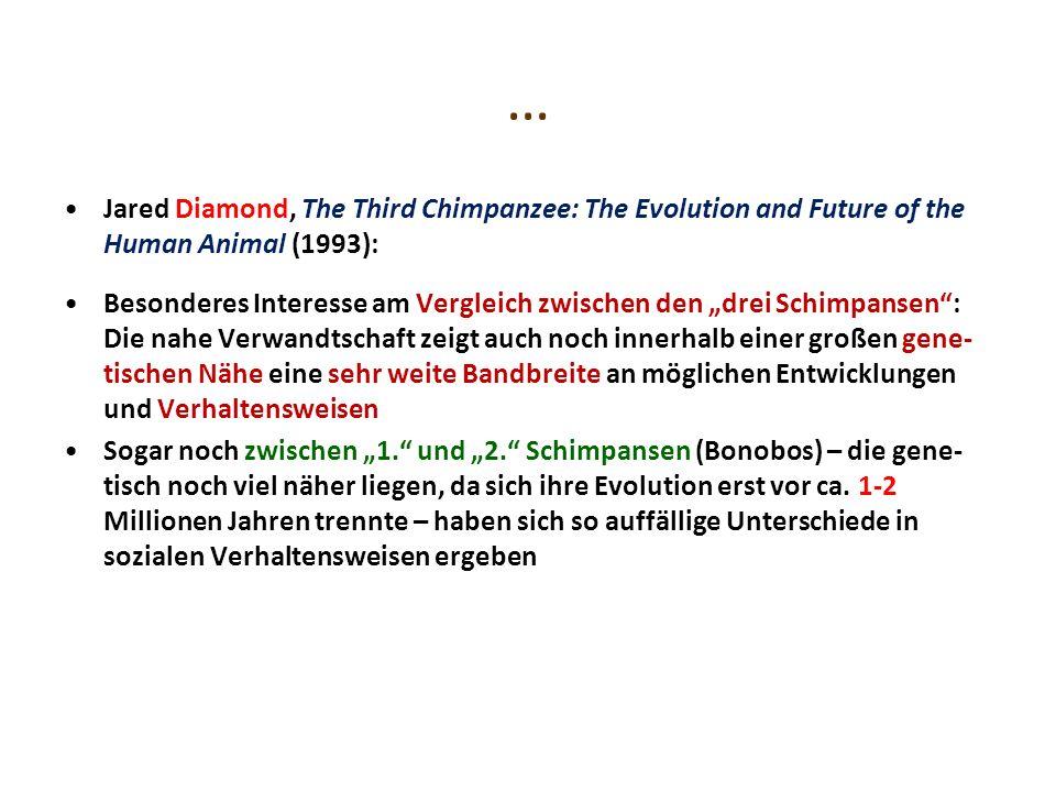 … Jared Diamond, The Third Chimpanzee: The Evolution and Future of the Human Animal (1993): Besonderes Interesse am Vergleich zwischen den drei Schimpansen: Die nahe Verwandtschaft zeigt auch noch innerhalb einer großen gene- tischen Nähe eine sehr weite Bandbreite an möglichen Entwicklungen und Verhaltensweisen Sogar noch zwischen 1.