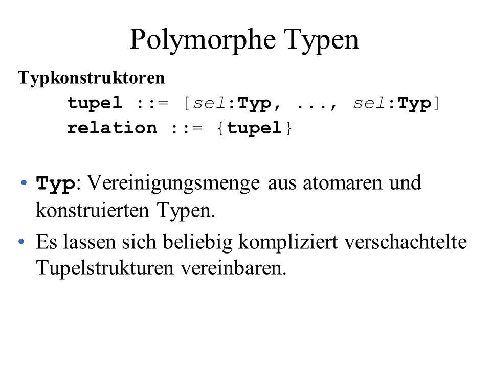 Polymorphe Typen Typkonstruktoren tupel ::= [sel:Typ,..., sel:Typ] relation ::= {tupel} Typ : Vereinigungsmenge aus atomaren und konstruierten Typen.