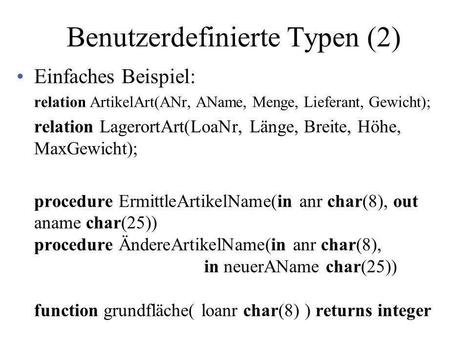 Benutzerdefinierte Typen (2) Einfaches Beispiel: relation ArtikelArt(ANr, AName, Menge, Lieferant, Gewicht); relation LagerortArt(LoaNr, Länge, Breite, Höhe, MaxGewicht); procedure ErmittleArtikelName(in anr char(8), out aname char(25)) procedure ÄndereArtikelName(in anr char(8), in neuerAName char(25)) function grundfläche( loanr char(8) ) returns integer