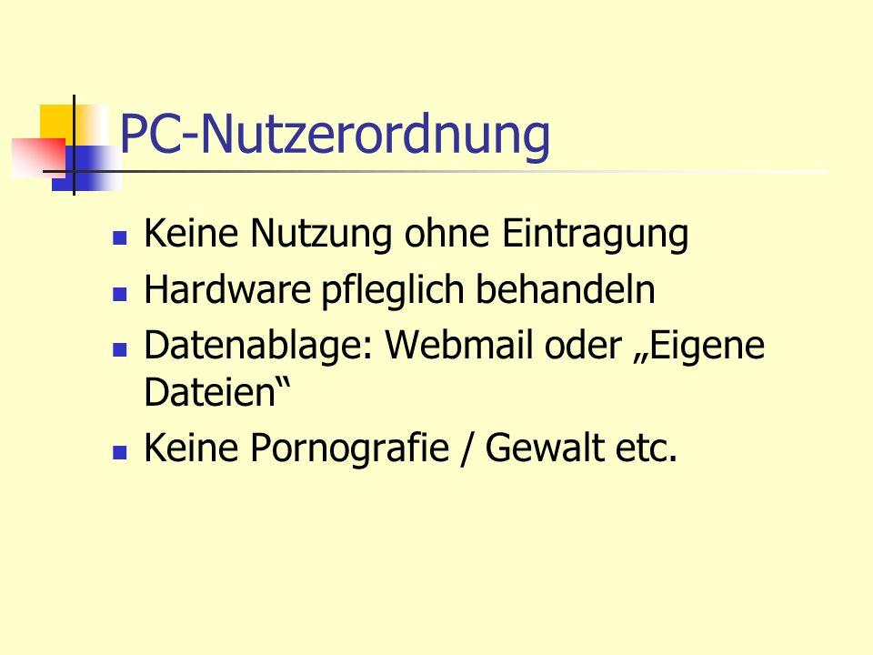 PC-Nutzerordnung Keine Nutzung ohne Eintragung Hardware pfleglich behandeln Datenablage: Webmail oder Eigene Dateien Keine Pornografie / Gewalt etc.