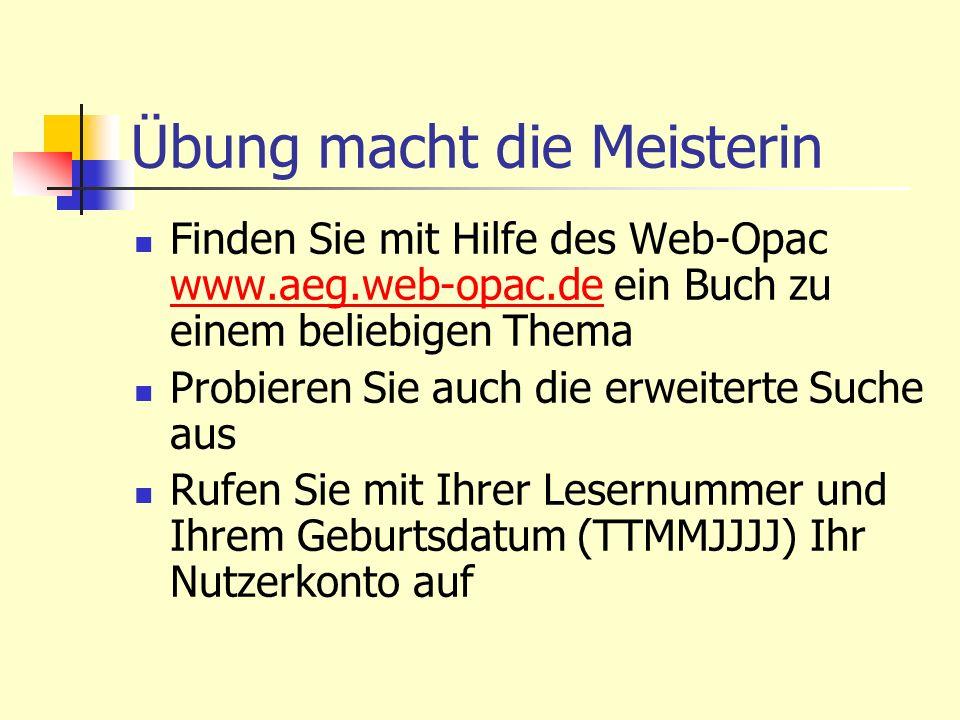 Übung macht die Meisterin Finden Sie mit Hilfe des Web-Opac www.aeg.web-opac.de ein Buch zu einem beliebigen Thema www.aeg.web-opac.de Probieren Sie a