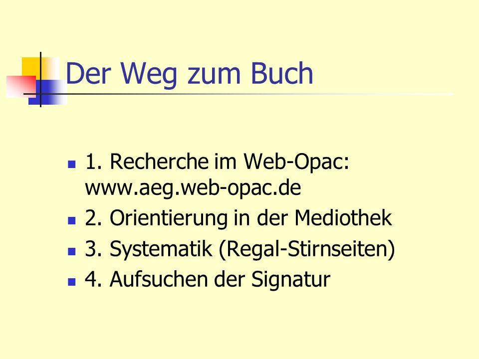 Der Weg zum Buch 1. Recherche im Web-Opac: www.aeg.web-opac.de 2. Orientierung in der Mediothek 3. Systematik (Regal-Stirnseiten) 4. Aufsuchen der Sig