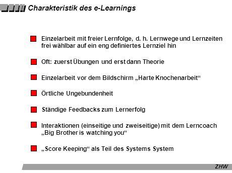 ZHW Charakteristik des e-Learnings Einzelarbeit mit freier Lernfolge, d. h. Lernwege und Lernzeiten frei wählbar auf ein eng definiertes Lernziel hin