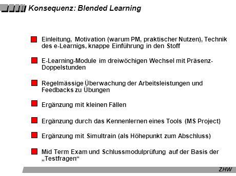 ZHW Konsequenz: Blended Learning Einleitung, Motivation (warum PM, praktischer Nutzen), Technik des e-Learnigs, knappe Einführung in den Stoff E-Learning-Module im dreiwöchigen Wechsel mit Präsenz- Doppelstunden Regelmässige Überwachung der Arbeitsleistungen und Feedbacks zu Übungen Ergänzung mit kleinen Fällen Ergänzung durch das Kennenlernen eines Tools (MS Project) Ergänzung mit Simultrain (als Höhepunkt zum Abschluss) Mid Term Exam und Schlussmodulprüfung auf der Basis der Testfragen