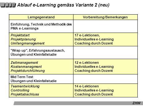 ZHW Ablauf e-Learning gemäss Variante 2 (neu) LerngegenstandVorbereitung/Bemerkungen Einführung, Technik und Methodik des PMA e-Learnings Projektstart