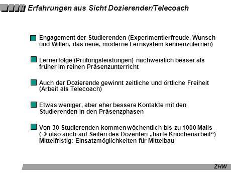 ZHW Erfahrungen aus Sicht Dozierender/Telecoach Engagement der Studierenden (Experimentierfreude, Wunsch und Willen, das neue, moderne Lernsystem kennenzulernen) Lernerfolge (Prüfungsleistungen) nachweislich besser als früher im reinen Präsenzunterricht Auch der Dozierende gewinnt zeitliche und örtliche Freiheit (Arbeit als Telecoach) Etwas weniger, aber eher bessere Kontakte mit den Studierenden in den Präsenzphasen Von 30 Studierenden kommen wöchentlich bis zu 1000 Mails ( also auch auf Seiten des Dozenten harte Knochenarbeit) Mittelfristig: Einsatzmöglichkeiten für Mittelbau
