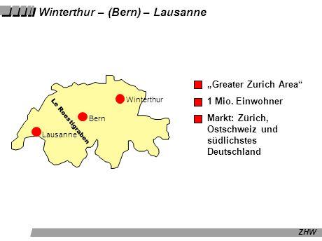 ZHW Winterthur – (Bern) – Lausanne Winterthur Bern Lausanne Le Roestigraben Greater Zurich Area 1 Mio. Einwohner Markt: Zürich, Ostschweiz und südlich