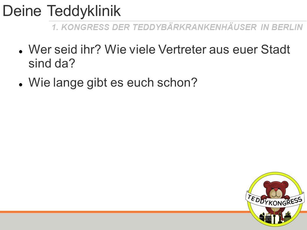 1. KONGRESS DER TEDDYBÄRKRANKENHÄUSER IN BERLIN Deine Teddyklinik Wer seid ihr? Wie viele Vertreter aus euer Stadt sind da? Wie lange gibt es euch sch