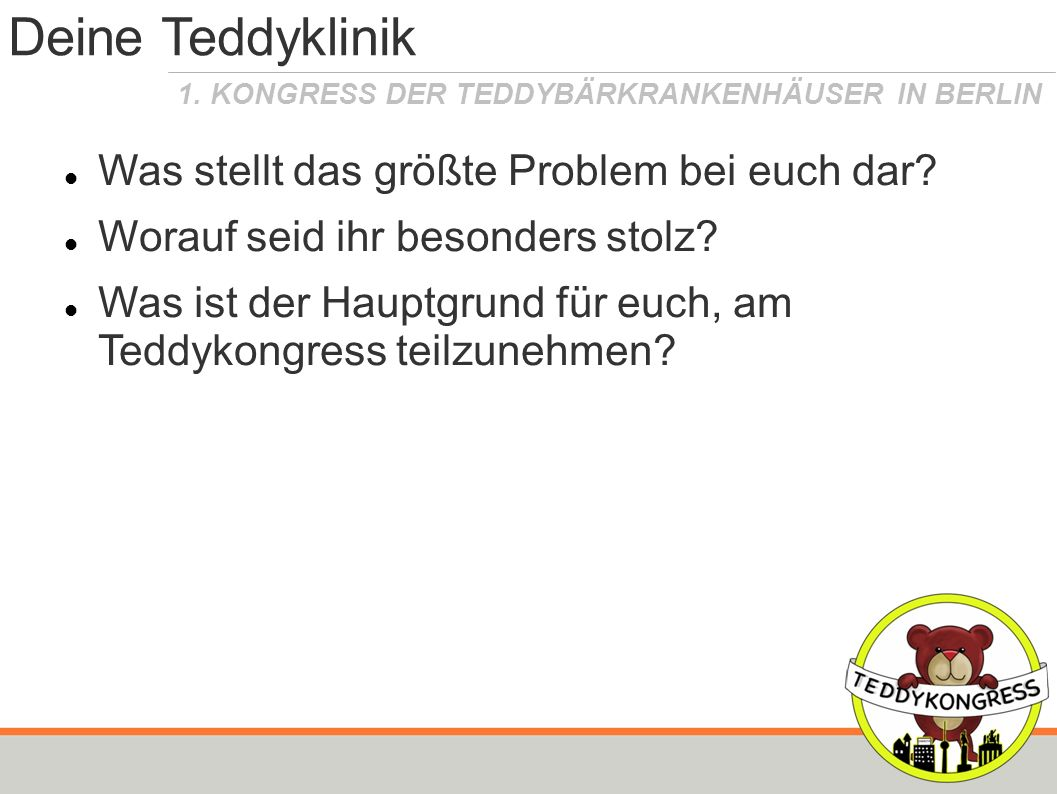 1. KONGRESS DER TEDDYBÄRKRANKENHÄUSER IN BERLIN Deine Teddyklinik Was stellt das größte Problem bei euch dar? Worauf seid ihr besonders stolz? Was ist