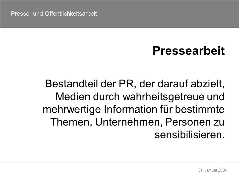 31. Januar 2009 Presse- und Öffentlichkeitsarbeit Pressearbeit Bestandteil der PR, der darauf abzielt, Medien durch wahrheitsgetreue und mehrwertige I