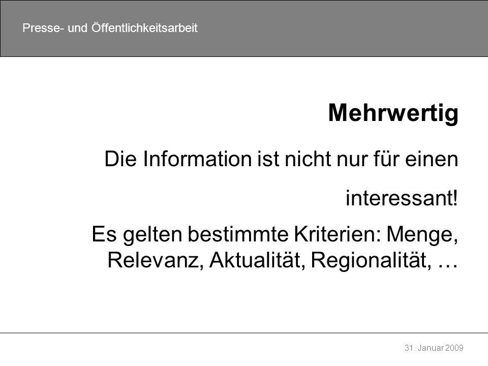 31. Januar 2009 Presse- und Öffentlichkeitsarbeit Mehrwertig Die Information ist nicht nur für einen interessant! Es gelten bestimmte Kriterien: Menge