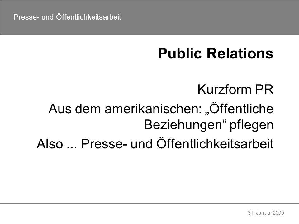 31. Januar 2009 Presse- und Öffentlichkeitsarbeit Public Relations Kurzform PR Aus dem amerikanischen: Öffentliche Beziehungen pflegen Also... Presse-