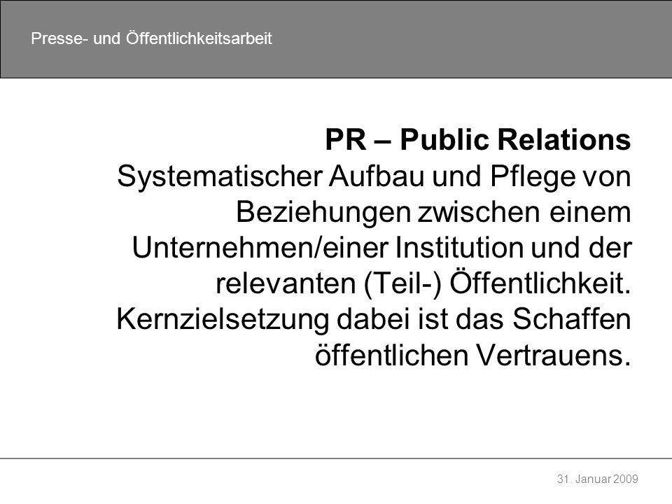 31. Januar 2009 Presse- und Öffentlichkeitsarbeit PR – Public Relations Systematischer Aufbau und Pflege von Beziehungen zwischen einem Unternehmen/ei