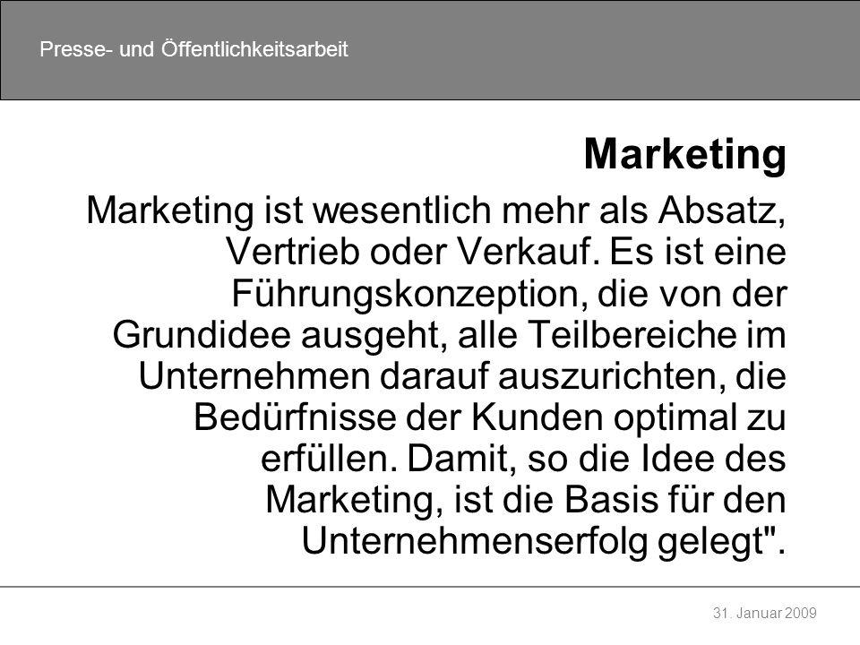 31. Januar 2009 Presse- und Öffentlichkeitsarbeit Marketing Marketing ist wesentlich mehr als Absatz, Vertrieb oder Verkauf. Es ist eine Führungskonze