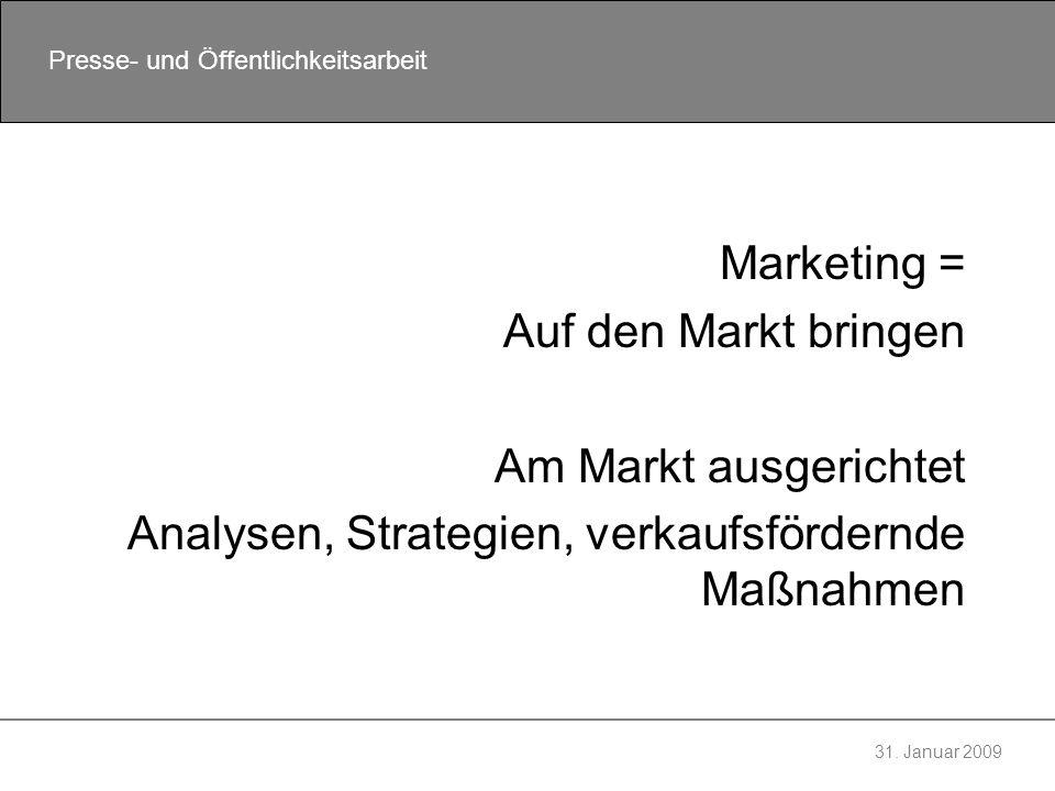 31. Januar 2009 Presse- und Öffentlichkeitsarbeit Marketing = Auf den Markt bringen Am Markt ausgerichtet Analysen, Strategien, verkaufsfördernde Maßn