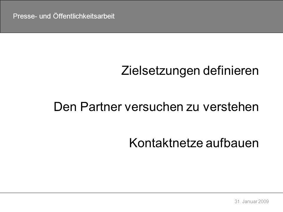 31. Januar 2009 Presse- und Öffentlichkeitsarbeit Zielsetzungen definieren Den Partner versuchen zu verstehen Kontaktnetze aufbauen