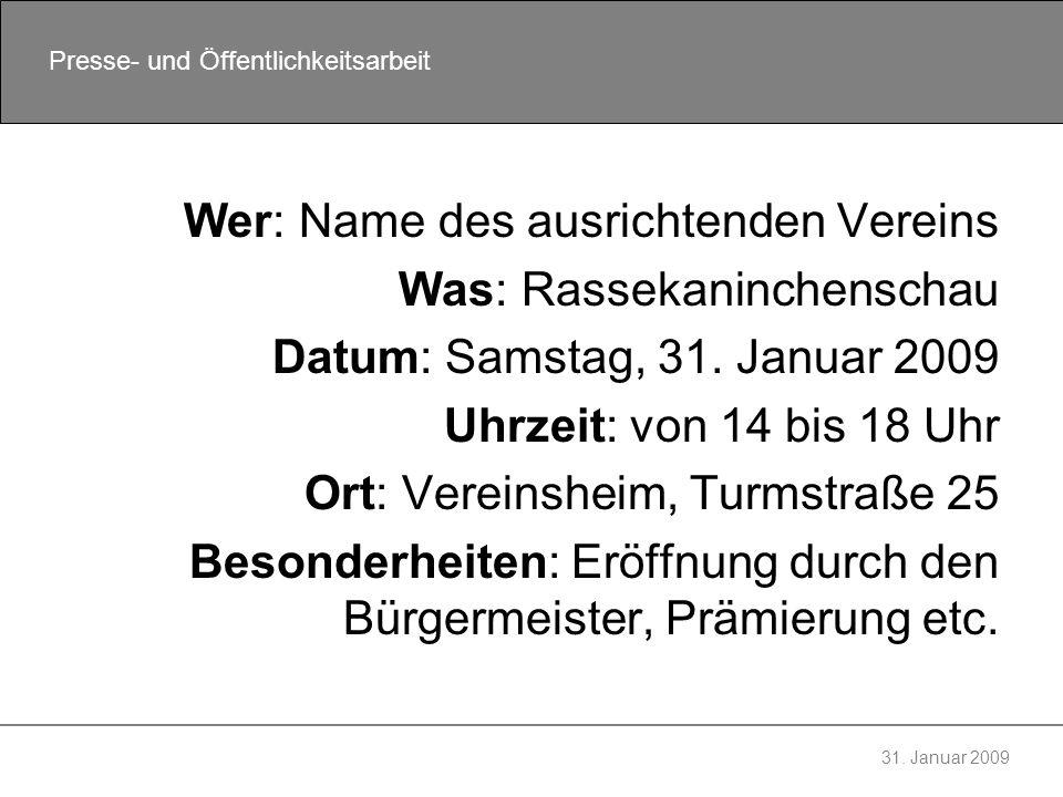 31. Januar 2009 Presse- und Öffentlichkeitsarbeit Wer: Name des ausrichtenden Vereins Was: Rassekaninchenschau Datum: Samstag, 31. Januar 2009 Uhrzeit