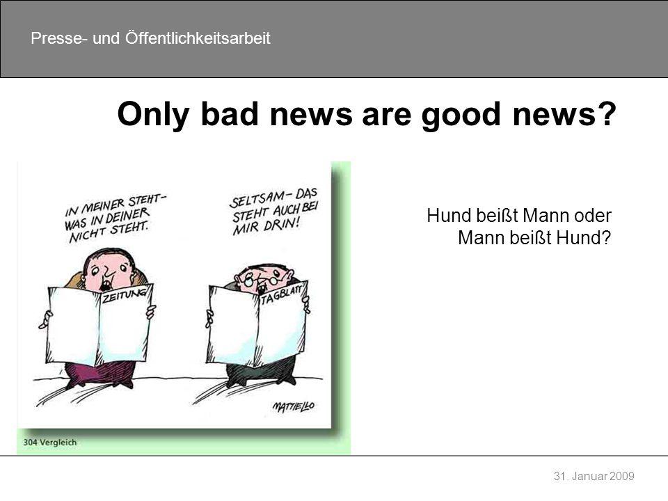 31. Januar 2009 Presse- und Öffentlichkeitsarbeit Only bad news are good news? Hund beißt Mann oder Mann beißt Hund?