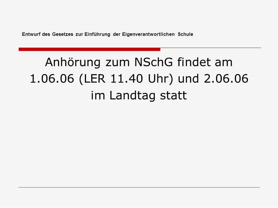 Entwurf des Gesetzes zur Einführung der Eigenverantwortlichen Schule Anhörung zum NSchG findet am 1.06.06 (LER 11.40 Uhr) und 2.06.06 im Landtag statt