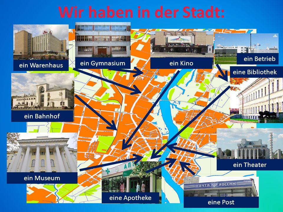 Wir haben in der Stadt: ein Bahnhof ein Kino ein Theater ein Gymnasium ein Museum ein Betrieb eine Post ein Warenhaus eine Bibliothek eine Apotheke
