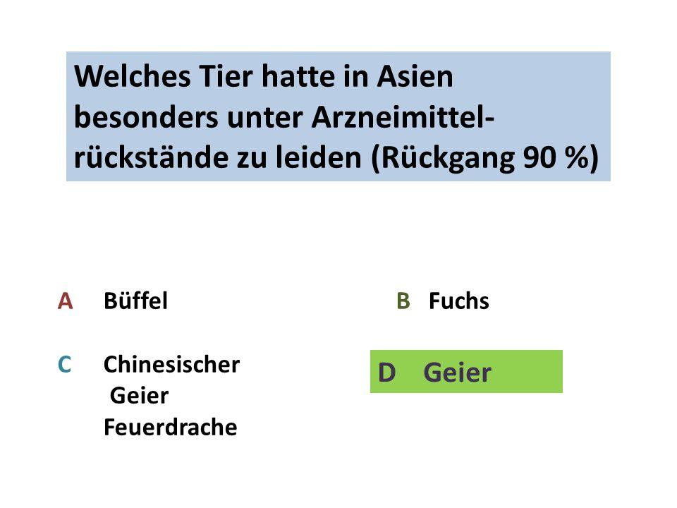 Welches Tier hatte in Asien besonders unter Arzneimittel- rückstände zu leiden (Rückgang 90 %) A Büffel B Fuchs C Chinesischer D Geier Feuerdrache D Geier