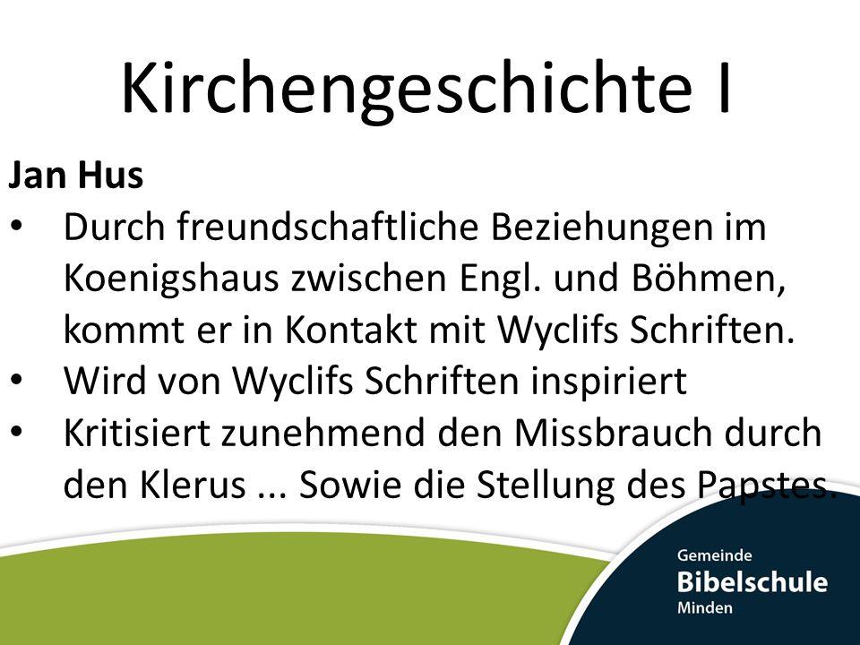 Kirchengeschichte I Jan Hus Durch freundschaftliche Beziehungen im Koenigshaus zwischen Engl. und Böhmen, kommt er in Kontakt mit Wyclifs Schriften. W